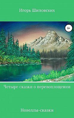 Игорь Шиповских - Четыре сказки о перевоплощении