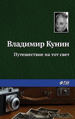 Владимир Кунин - Путешествие на тот свет