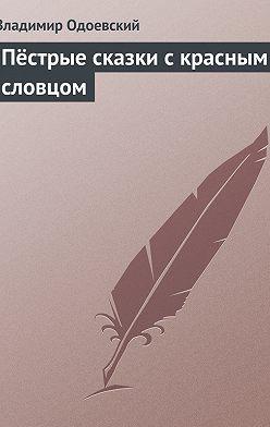 Владимир Одоевский - Пёстрые сказки с красным словцом