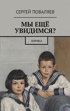 Сергей Поваляев - Мы ещё увидимся? Лирика