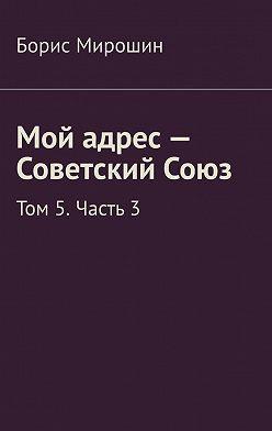 Борис Мирошин - Мой адрес– Советский Союз. Том 5.Часть3