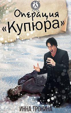 Инна Тронина - Операция «Купюра»