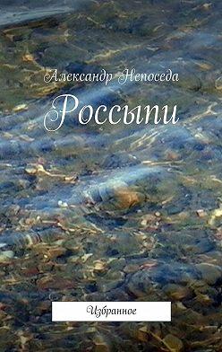 Александр Непоседа - Россыпи. Избранное