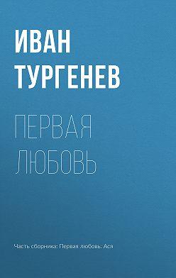 Иван Тургенев - Первая любовь