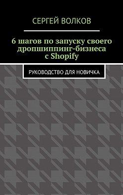 Сергей Волков - 6шагов позапуску своего дропшиппинг-бизнеса сShopify. Руководство для новичка