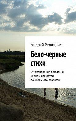 Андрей Углицких - Бело-черные стихи. Стихотворения о белом и черном для детей дошкольного возраста