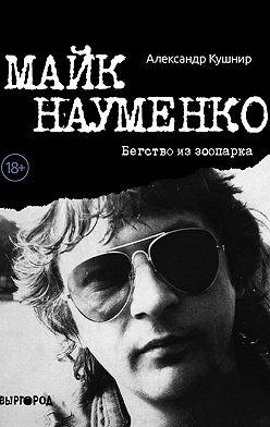 Александр Кушнир - Майк Науменко. Бегство из зоопарка