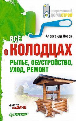 Александр Носов - Все о колодцах. Рытье, обустройство, уход, ремонт