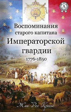 Жан-Рох Куанье - Воспоминания старого капитана Императорской гвардии. 1776-1850