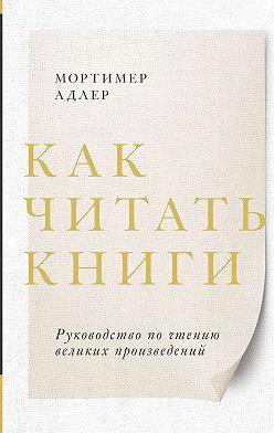 Мортимер Адлер - Как читать книги