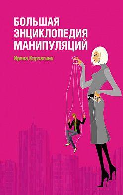 Ирина Корчагина - Большая энциклопедия манипуляций