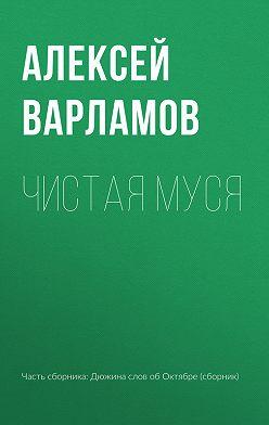 Алексей Варламов - Чистая Муся