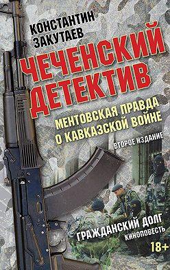 Константин Закутаев - Чеченский детектив. Ментовская правда о кавказской войне. Гражданский долг