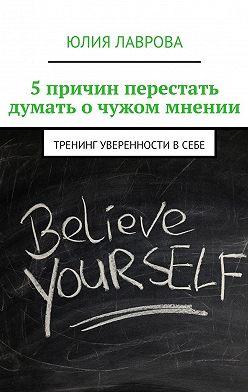 Юлия Лаврова - 5причин перестать думать очужом мнении. Тренинг уверенности всебе
