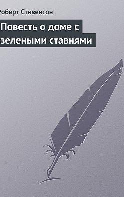 Роберт Льюис Стивенсон - Повесть о доме с зелеными ставнями