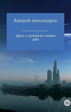 Валерий Александров - Здесь у дождя из камня дно
