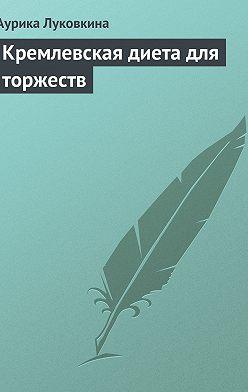 Аурика Луковкина - Кремлевская диета для торжеств