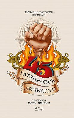 Максим Батырев - 45 татуировок личности. Правила моей жизни