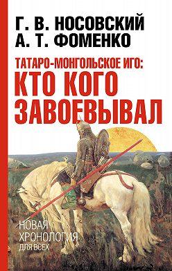 Глеб Носовский - Татаро-монгольское иго: кто кого завоевывал