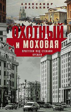 Александр Васькин - Охотный Ряд и Моховая. Прогулки под стенами Кремля