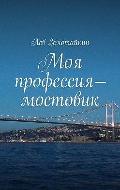 Лев Золотайкин - Моя профессия– мостовик