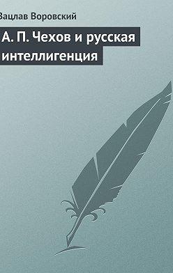 Вацлав Воровский - A. П. Чехов и русская интеллигенция