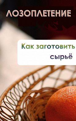 Илья Мельников - Лозоплетение. Как заготовить сырьё