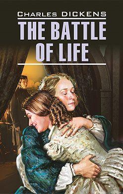 Чарльз Диккенс - The Battle of Life / Битва жизни. Книга для чтения на английском языке