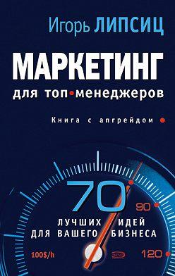 Игорь Липсиц - Маркетинг для топ-менеджеров