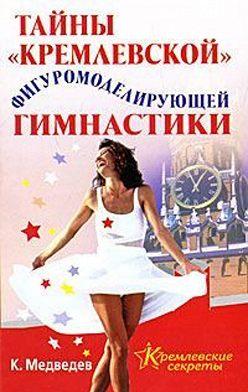 Константин Медведев - Тайна кремлевской фигуромоделирующей гимнастики
