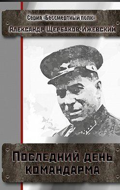 Александр Щербаков-Ижевский - Последний день командарма. Серия «Бессмертный полк»