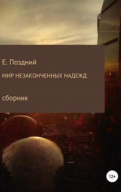 Евгений Поздний - Мир незаконченных надежд. Сборник стихотворений