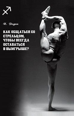 Игорь Родин - Как общаться со Стрельцом, чтобы всегда оставаться в выигрыше?