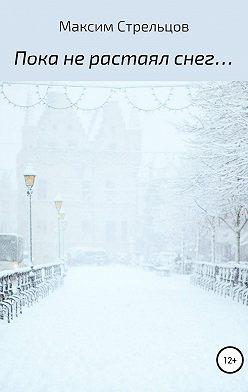 Максим Стрельцов - Пока не растаял снег…