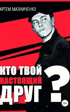 Артем Мазниченко - Кто твой настоящий друг?
