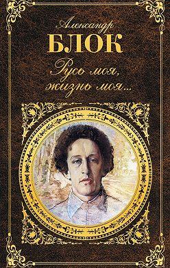 Александр Блок - Русь моя, жизнь моя…