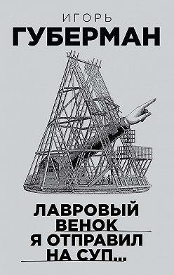 Игорь Губерман - Лавровый венок я отправил на суп…