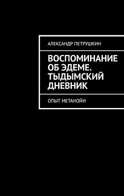 Александр Петрушкин - Воспоминание об Эдеме. Тыдымский дневник. Опыт метанойи