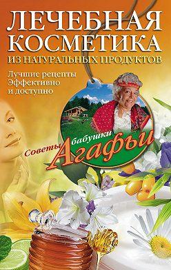 Агафья Звонарева - Лечебная косметика из натуральных продуктов. Лучшие рецепты эффективно и доступно
