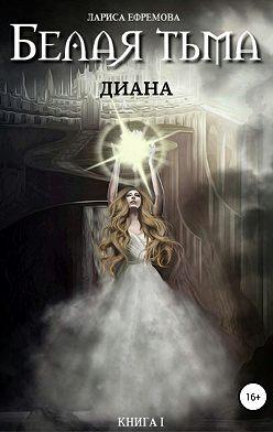Лариса Ефремова - Белая тьма: Диана. Книга 1