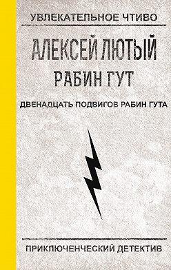 Алексей Лютый - Двенадцать подвигов Рабин Гута
