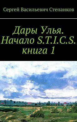 Сергей Степанков - Дары Улья. Начало S.T.I.C.S. Книга 1