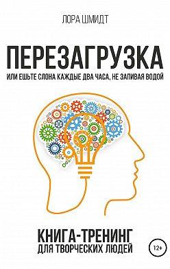 Лора Шмидт - Перезагрузка. Книга-тренинг для творческих людей