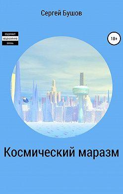 Сергей Бушов - Космический маразм