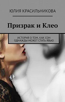 Юлия Красильникова - Призрак иКлео. История о том, как сон однажды может стать явью