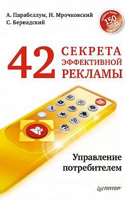 Сергей Бернадский - 42 секрета эффективной рекламы. Управление потребителем