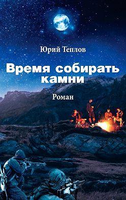 Юрий Теплов - Время собирать камни
