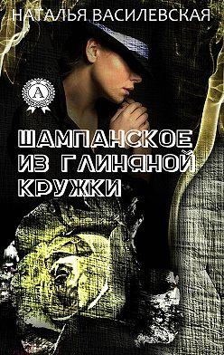 Наталья Василевская - Шампанское из глиняной кружки