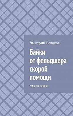 Дмитрий Беляков - Байки от фельдшера скорой помощи. Книжка первая