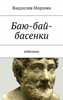 Владислав Мирзоян - Баю-бай-басенки. Побасенки
